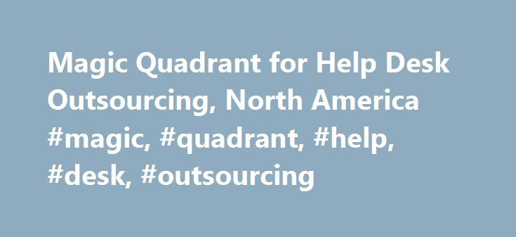 Magic Quadrant for Help Desk Outsourcing, North America #magic, #quadrant, #help, #desk, #outsourcing http://mauritius.nef2.com/magic-quadrant-for-help-desk-outsourcing-north-america-magic-quadrant-help-desk-outsourcing/  # Magic Quadrant for Help Desk Outsourcing, North America Summary Gartner's 2012 Magic Quadrant for help desk outsourcing services in North America examines 18 service providers. Use this document to help identify and evaluate the right provider for your help desk…