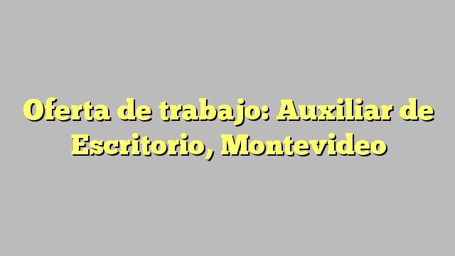 Oferta de trabajo: Auxiliar de Escritorio, Montevideo