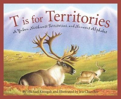 T is for territories: A Yukon, Northwest Territories, and Nunavut alphabet by Michael Kusugak.