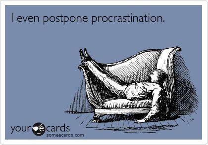 I even postpone procrastination.