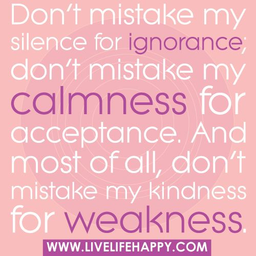 """Don't ever mistake my silence for ignorance, my calmness for acceptance, or my kindness for weakness."": Sayings, Life, Inspiration, Quotes, Truth, Wisdom, Things"
