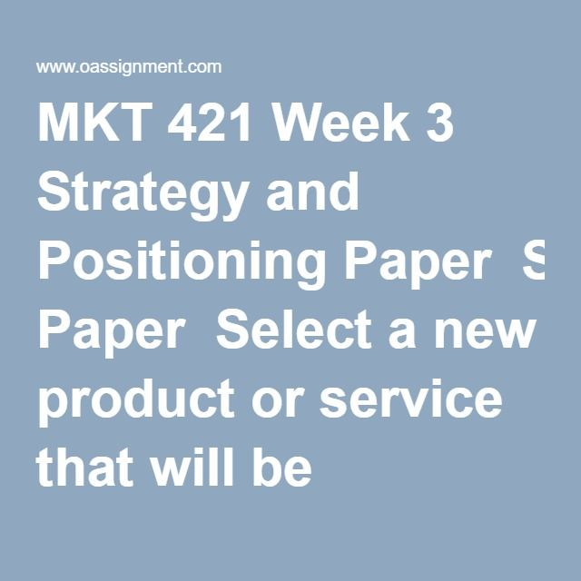 MKT 421 Week 3 Strategy and Positioning Paper  Select a new product or service that will be launched by either an existing organization or one you will create. This product or service will serve as the basis for the Marketing Plan you will write throughout the course.  Write a 2,800- to 3,500-word paper that includes the following:     •  An overview of the organization     •  A description of the product or service     •  A SWOT analysis of the organization and offering     •  A…