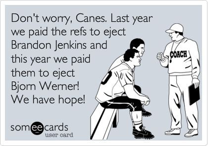 Don't worry, Canes. Last year we paid the refs to eject Brandon Jenkins and this year we paid them to eject Bjorn Werner! We have hope!