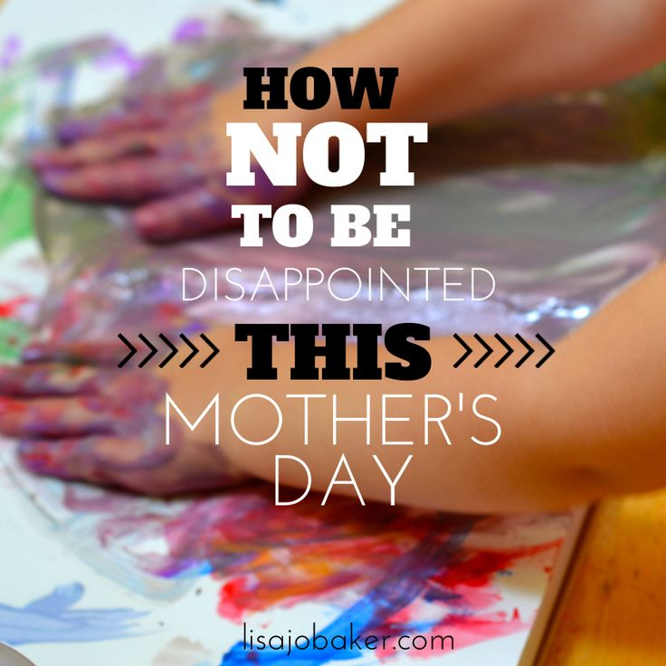 How not to be disappointed this Mother's Day via lisajobaker.com