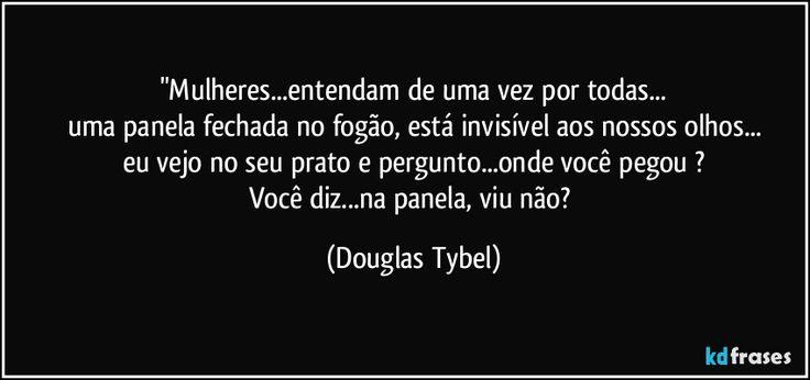 """""""Mulheres...entendam de uma vez por todas... uma panela fechada no fogão, está invisível aos nossos olhos... eu vejo no seu prato e pergunto...onde você pegou ? Você diz...na panela, viu não? (Douglas Tybel)"""