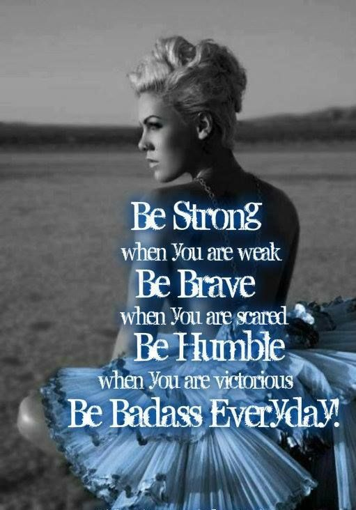 Be strong when you are weak. Be brave when you are scared. Be humble when you are victorious. Be badass everyday.