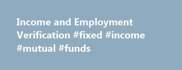 Income and Employment Verification #fixed #income #mutual #funds http://income.remmont.com/income-and-employment-verification-fixed-income-mutual-funds/  #income verification # Verify Income and Employment with Speed and Certainty A verification of income is necessary in order to help understand an applicant's ability to pay. With consumer consent, an income verification from Equifax: Leverages The Work Number® database of income and employment records from over 5,500 employers nationwide…