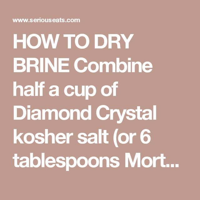 HOW TO DRY BRINE Combine half a cup of Diamond Crystal kosher salt (or 6 tablespoons Morton's kosher salt) with two tablespoons of baking powder in a bowl. Carefully pat your turkey dry with paper towels. Generously sprinkle it on all surfaces with the salt mixture by picking up the mixture between your thumb and fingers, holding it six to ten inches above the bird and letting the mixture shower down over the surface of the turkey for even coverage. The turkey should be well-coated with…