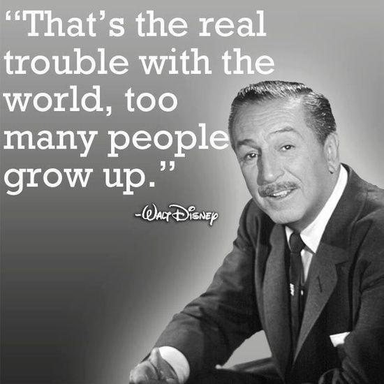-That's the real trouble with the world, too many people grow up; Walt Disney.
