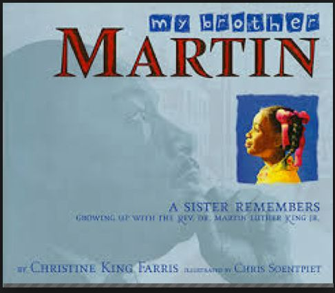 My Brother Martin by Christine Farris This book gives a personal look from Christine King Farris of what life was like growing up with Martin Luther King Jr. The book begins with martin as a child it depicts the good times and the suffering they went through from the oppression of the Jim Crow Laws.