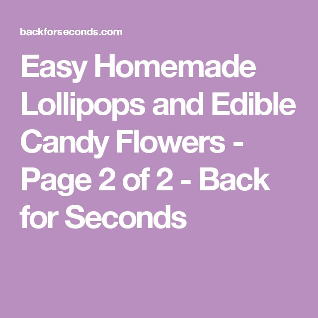 Easy Homemade Lollipops and Edible Candy Flowers - Page 2 of 2 - Back for Seconds