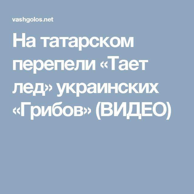 На татарском перепели «Тает лед» украинских «Грибов» (ВИДЕО)