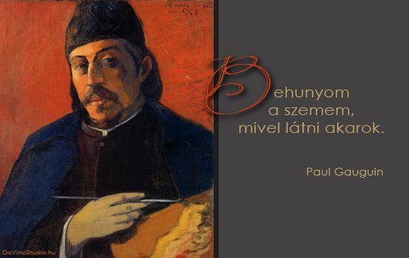Gauguin idézete a festészetről   A zsenik képesek egyetlen mondatba sűríteni a világot. Nincs ez másképp a festőművészekkel sem. Összeszedtük néhány zseni legütősebb gondolatait. Itt sorakoznak a kedvenc idézetek a festészetről.  Olyan világmindenséget megrengető gondolatok ezek, hogy az olvasó szinte belerezonál. Egy-egy gondolat elolvasása után le kell állni. Minden ilyen idézet egy újabb megvilágosodás.