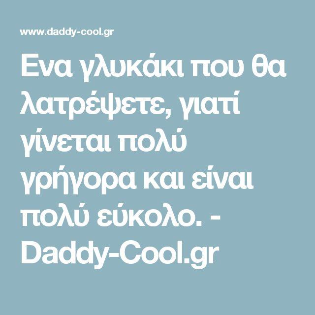 Ενα γλυκάκι που θα λατρέψετε, γιατί γίνεται πολύ γρήγορα και είναι πολύ εύκολο. - Daddy-Cool.gr
