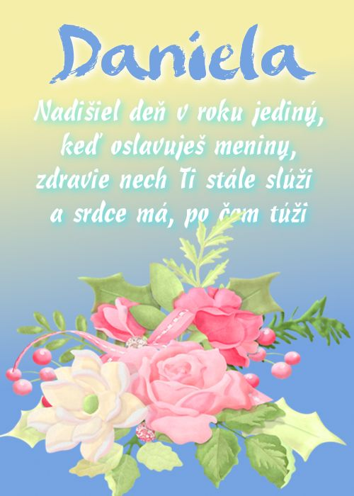 Daniela Nadišiel deň v roku jediný, keď oslavuješ meniny, zdravie nech Ti stále slúži a srdce má, po čom túži