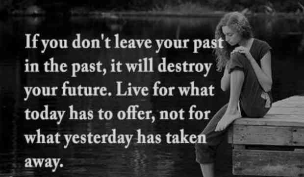 """If you don't leave your past in the past, it will destroy your future. Live for what today has to offer, not for what yesterday has taken away."""