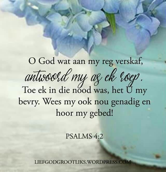 """PSALMS 4:2 """"O God wat aan my reg verskaf, antwoord my as ek roep. Toe ek in die nood was, het U my bevry. Wees my ook nou genadig en hoor my gebed!""""  Dankie Here, dat u ons gebed hoor en ons genadig is wanneer ons na U roep."""