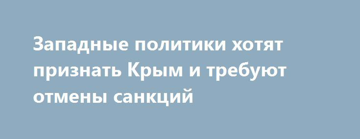 Западные политики хотят признать Крым и требуют отмены санкций http://rusdozor.ru/2016/06/22/zapadnye-politiki-xotyat-priznat-krym-i-trebuyut-otmeny-sankcij/  Крым притягивает все больше иностранных делегаций. Несмотря на гневную реакцию киевских властей, после воссоединения полуострова с Россией и введения антироссийских санкций, Крым продолжают посещать политики и общественные деятели со всех частей света. Так, Крым посетили японские, французские, итальянские, греческие, германские ...