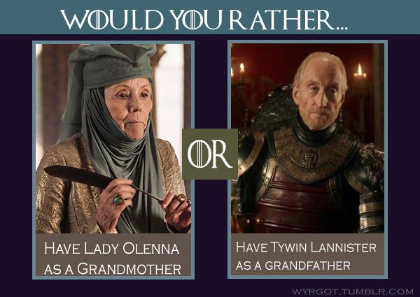 Lady Olenna.. all day, every day. Tywin is a jerkhead.