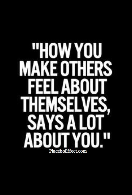How you make others feel about themselves says a lot about you. Compliments will go a long way, so use them often!