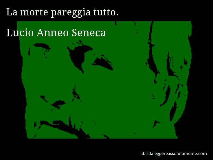 Aforisma di Lucio Anneo Seneca : La morte pareggia tutto.