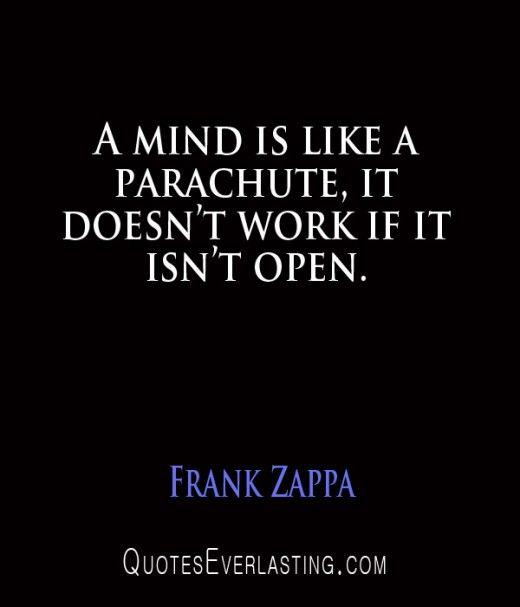 A mind is like a Parachute, it doesn't work if it isn't open.
