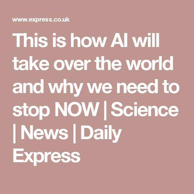 This is how AI will take over the world and why we need to stop NOW | Science | News | Daily Express