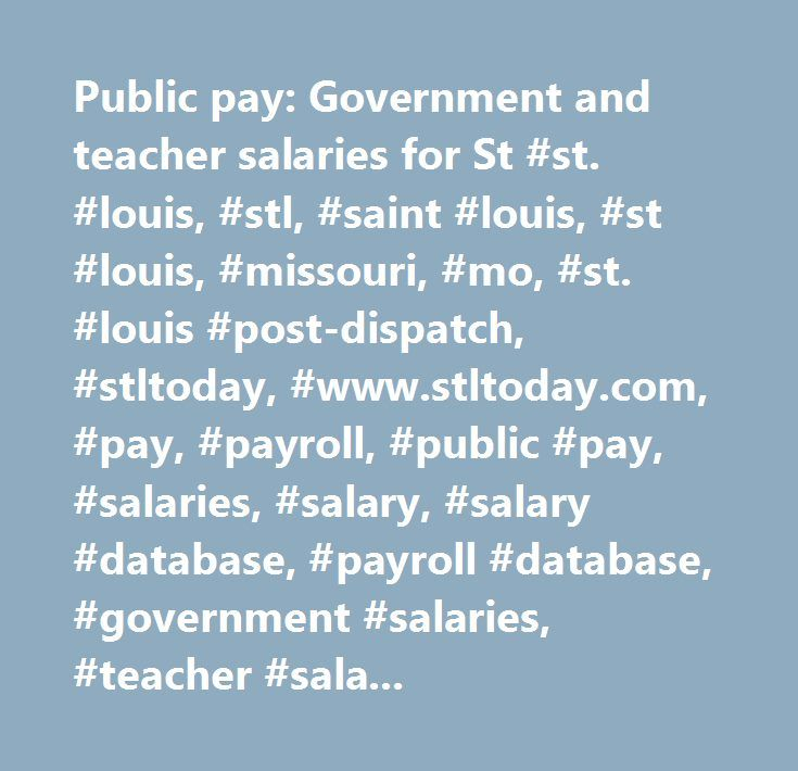 Public pay: Government and teacher salaries for St #st. #louis, #stl, #saint #louis, #st #louis, #missouri, #mo, #st. #louis #post-dispatch, #stltoday, #www.stltoday.com, #pay, #payroll, #public #pay, #salaries, #salary, #salary #database, #payroll #database, #government #salaries, #teacher #salaries…