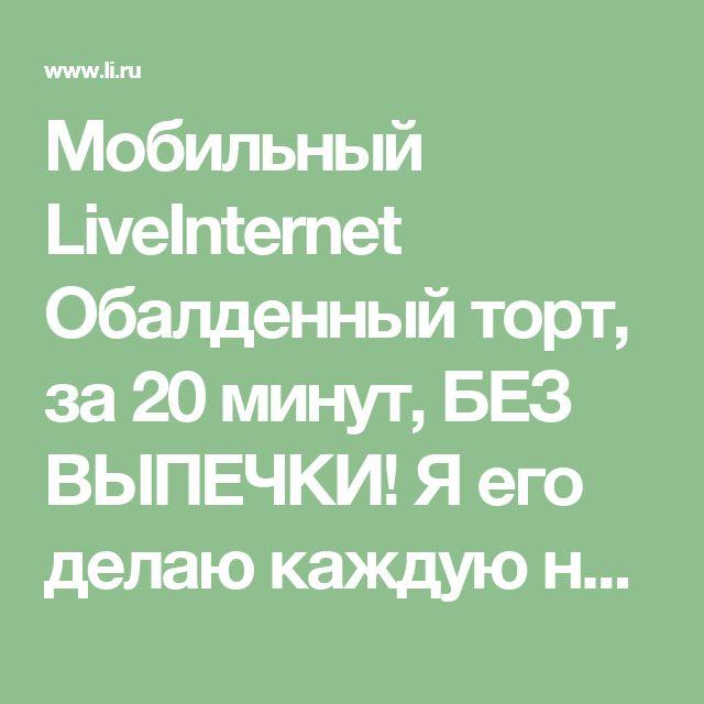 Мобильный LiveInternet Обалденный торт, за 20 минут, БЕЗ ВЫПЕЧКИ! Я его делаю каждую неделю!   Фитиль_Дом2 - Фитиль Дом2  