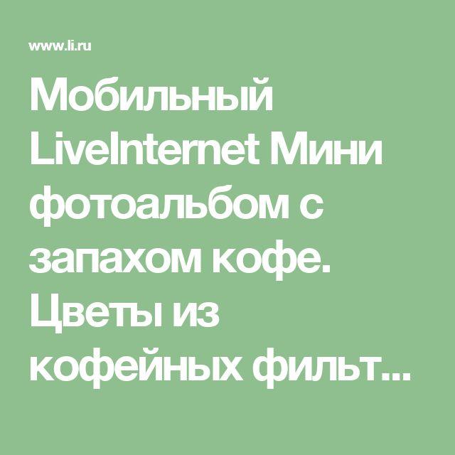 Мобильный LiveInternet Мини фотоальбом с запахом кофе. Цветы из кофейных фильтров. МК | Марриэтта - Вдохновлялочка  Марриэтты |