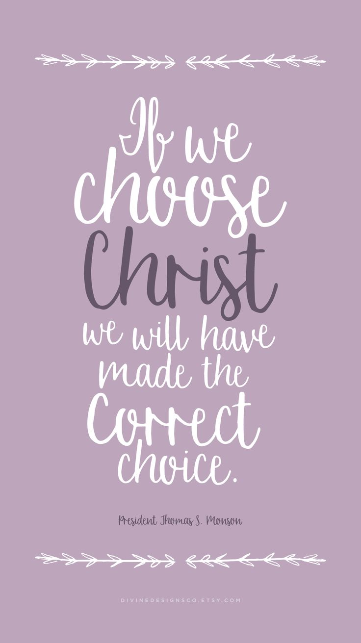 Love this Quote!!   LDS General Conference Quotes - April 2016 - If we choose Christ we will have made the correct choice. Thomas S. Monson