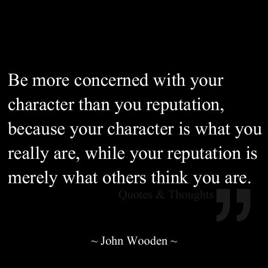 Be more concerned with your character than you reputation, because your character is what you really are, while your reputation is merely what others think you are.