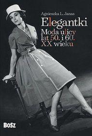 Elegantki. Moda ulicy lat 50. i 60. XX wieku-Janas Agnieszka L.