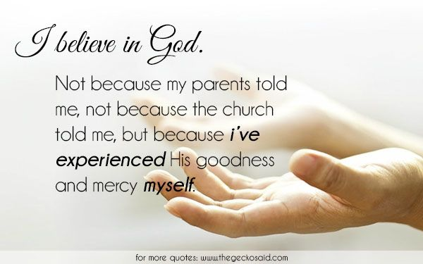I believe in God. Not because my parents told me, not because the church told me, but because i've experienced His goodness and mercy myself.  #because #believe #church #experienced #god #goodness #his #mercy #myself #parents #quotes #told