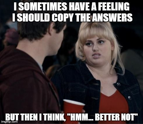 "I SOMETIMES HAVE A FEELING I SHOULD COPY THE ANSWERS BUT THEN I THINK, ""HMM... BETTER NOT"" 