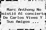 http://tecnoautos.com/wp-content/uploads/imagenes/tendencias/thumbs/marc-anthony-no-asistio-al-concierto-de-carlos-vives-y-sus-amigos.jpg concierto Carlos Vives. Marc Anthony no asistió al concierto de Carlos Vives y sus amigos ..., Enlaces, Imágenes, Videos y Tweets - http://tecnoautos.com/actualidad/concierto-carlos-vives-marc-anthony-no-asistio-al-concierto-de-carlos-vives-y-sus-amigos/