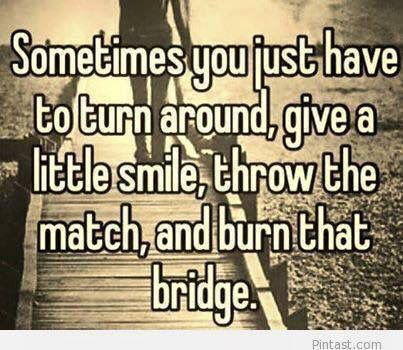 Sometimes...burn that bridge.