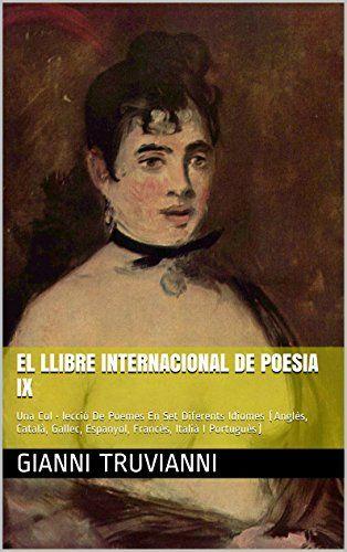 El Llibre Internacional De Poesia IX: Una Col • lecció De Poemes En Set Diferents Idiomes (Anglès, Català, Gallec, Espanyol, Francès, Italià I Portuguès) (Catalan Edition) by Gianni Truvianni http://www.amazon.co.uk/dp/B00RNXS55E/ref=cm_sw_r_pi_dp_LGqbxb0NSN31D
