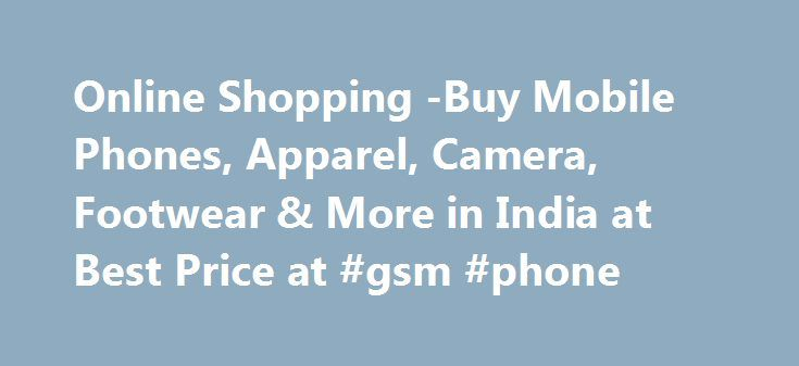 Online Shopping -Buy Mobile Phones, Apparel, Camera, Footwear & More in India at Best Price at #gsm #phone http://mobile.remmont.com/online-shopping-buy-mobile-phones-apparel-camera-footwear-more-in-india-at-best-price-at-gsm-phone/  Online Shopping in India Retail Shoppee â�� You one stop for best e-commerce deals E-Commerce has become one of the biggest platforms for Indians to shop. In the year 2014, Rs 6000 was the average money that Indians spent on e-commerce. The growth is expected to…