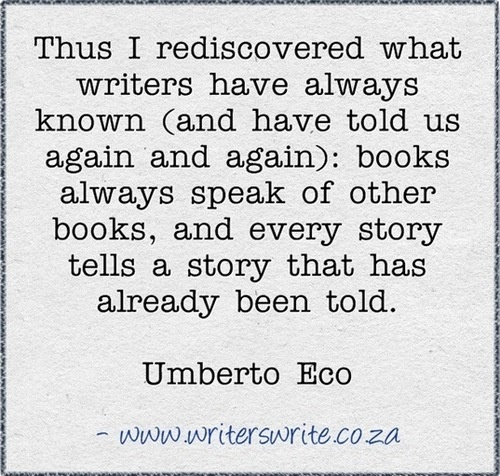 """Thus I rediscovered what writers have always known (and have told us again and again): books always speak of other books, and every story tells a story that has already been told."" Umberto Eco"