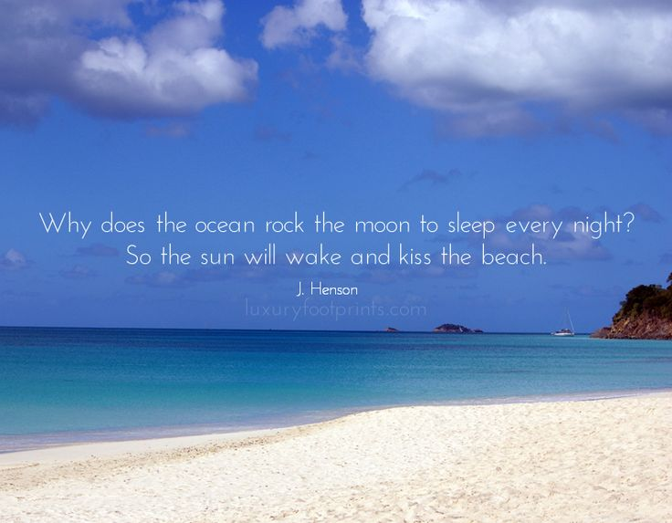 Why does the ocean rock the moon to sleep every night? So the sun will wake and kiss the beach. J. Henson