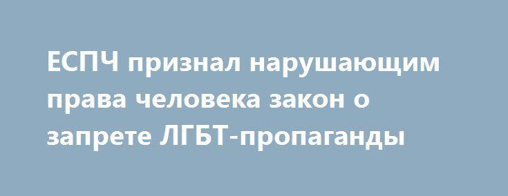 ЕСПЧ признал нарушающим права человека закон о запрете ЛГБТ-пропаганды http://apral.ru/2017/06/20/espch-priznal-narushayushhim-prava-cheloveka-zakon-o-zaprete-lgbt-propagandy/  Европейский суд по правам человека удовлетворил иски российских ЛГБТ-активистов, постановив, что закон РФ о запрете [...]