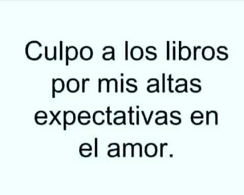 Culpo a los libros por mis altas expactativas en el amor.