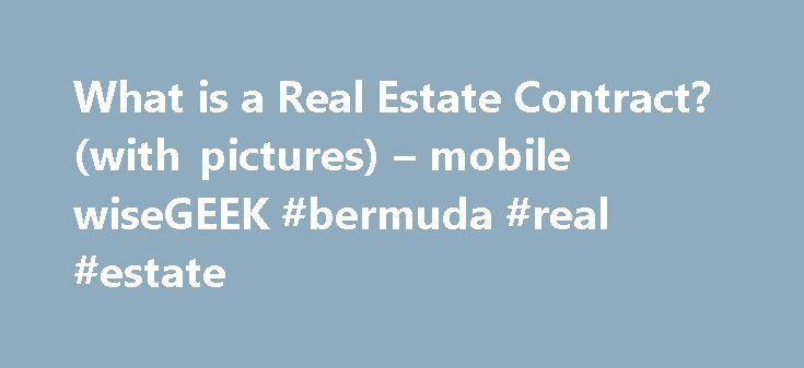 What is a Real Estate Contract? (with pictures) – mobile wiseGEEK #bermuda #real #estate http://nef2.com/what-is-a-real-estate-contract-with-pictures-mobile-wisegeek-bermuda-real-estate/  #real estate contract # wiseGEEK: What is a Real Estate Contract? A real estate contract is a contract for the purchase or exchange of land and property between parties. The contract can cover a purchase, sale, lease, or rental. It can be between two or more parties and is typically in writing. This type…