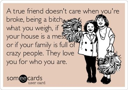 a TRUE friend loves you for who you are