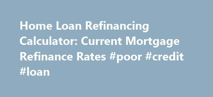 Home Loan Refinancing Calculator: Current Mortgage Refinance Rates #poor #credit #loan http://loans.remmont.com/home-loan-refinancing-calculator-current-mortgage-refinance-rates-poor-credit-loan/  #home loan refinance # Deciding whether or not you should refinance your home mortgage depends upon several factors. It also depends upon whether you are looking to simply reduce your monthly payment or if you are hoping to save money in the long run. To understand better, let's look at an example…