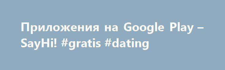 Приложения на Google Play – SayHi! #gratis #dating http://dating.remmont.com/%d0%bf%d1%80%d0%b8%d0%bb%d0%be%d0%b6%d0%b5%d0%bd%d0%b8%d1%8f-%d0%bd%d0%b0-google-play-sayhi-gratis-dating/  #meet dating # Описание Найди друзей поблизости Say Hi поможет Вам найти новых друзей рядом с Вашим текущим местоположением. Будьте уверенны Вы влюбитесь в нашу программу однажды испробовав её возможности и функционал: 1. У Вас появиться шикарная возможность находить новых … Continue reading →