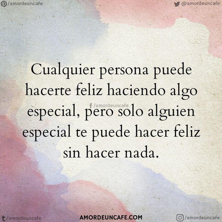 Cualquier persona puede hacerte feliz haciendo algo especial, pero solo alguien especial te puede hacer feliz sin hacer nada.