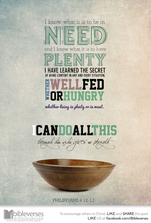 I know what it is to be in need, and I know what it is to have plenty. I have learned the secret of being content in any and every situation, whether well fed or hungry, whether living in plenty or in want. I can do all this through him who gives me strength. -Philippians 4:12-13