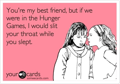 Youre my best friend, but if we were in the Hunger Games, I would slit your throat while you slept. thebooklife